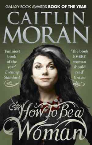 Buy How to be a Woman by Caitlin Moran online in india - Bookchor   9780091940744