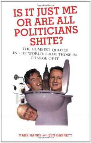 Buy Is It Just Me or Are All Politicians Shite?: The Dumbest Quotes in the World, from Those in Charge of It by Mark Hanks online in india - Bookchor   9781844544639