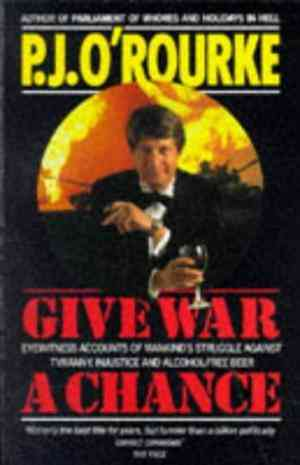 Buy Give War a Chance: Eyewitness Accounts of Mankinds Struggle Against Tyranny, Injustice and Alcohol free Beer by P J ORourke , PJ ORourke online in india - Bookchor   9780330325363