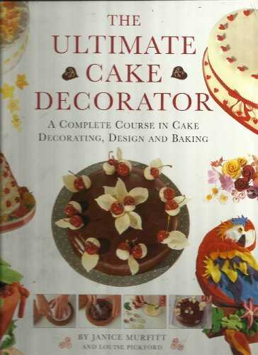 The-Ultimate-Cake-Decorator:-A-Complete-Course-in-Cake-Decorating,-Design-and-Baking