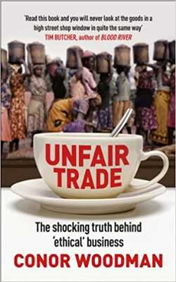 Buy Unfair Trade: The Shocking Truth Behind 'Ethical' Business by Conor Woodman online in india - Bookchor | 9781847940704
