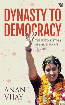 Dynasty to Democracy: The Untold Story of Smriti Irani's Triumph